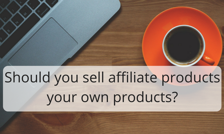 Should you sell affiliate products or your own products?