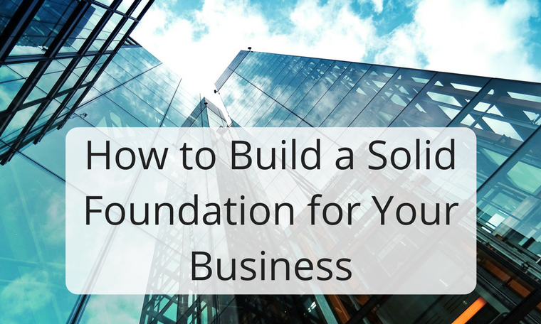 How to Build a Solid Foundation for Your Business